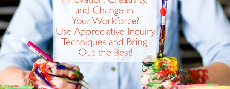 an article about Are You Promoting Innovation, Creativity, and Change in Your Workforce Use Appreciative Inquiry Techniques and Bring Out the Best